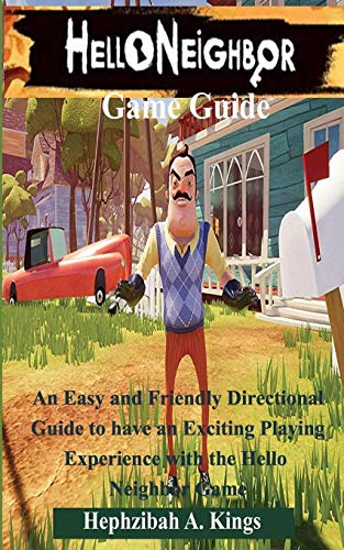 Hello Neighbor Game Guide: An Easy and Friendly Directional Guide to have an Exciting Playing Experience with the Hello Neighbor Game