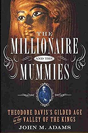 [The Millionaire and the Mummies: Theodore Daviss Gilded Age in the Valley of the Kings] (By: John M Adams) [published: June, 2013]