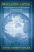 Regulating Capital: Setting Standards for the International Financial System (Cornell Studies in Money)