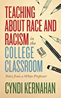 Teaching About Race and Racism in the College Classroom: Notes from a White Professor (Teaching and Learning in Higher Education)