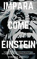 Impara Come Einstein: Segreti e tecniche per imparare qualsiasi cosa, sviluppare la creatività e scoprire il Genio che è in te (Strategie Dei Geni)