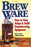 Brew Ware: How to Find, Adapt and Build Homebrewing Equipment