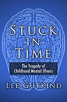 Stuck in Time: The Tragedy of Childhood Mental Illness by [Lee Gutkind]