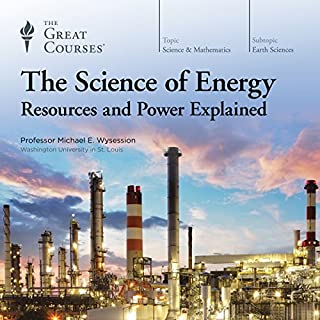 The Science of Energy     Resources and Power Explained              By:                                                                                                                                 Michael E. Wysession,                                                                                        The Great Courses                               Narrated by:                                                                                                                                 Michael E. Wysession                      Length: 13 hrs and 21 mins     1,987 ratings     Overall 4.7