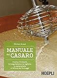 Manuale del casaro: Il latte, i fermenti, la coagulazione e la cagliata, la maturazione e ...