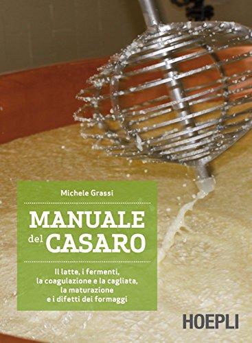 Manuale del casaro. Il latte, i fermenti, la coagulazione e la cagliata, la maturazione e i difetti dei formaggi