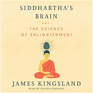 Siddhartha's Brain     Unlocking the Ancient Science of Enlightenment              By:                                                                                                                                 James Kingsland                               Narrated by:                                                                                                                                 Steven Crossley                      Length: 10 hrs and 38 mins     154 ratings     Overall 4.6