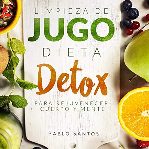 Limpieza de jugo: Dieta detox para rejuvenecer cuerpo y mente [Juice Cleaning: Detox Diet to Rejuvenate Body and Mind] Audiobook By Pablo Santos cover art