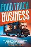 FOOD TRUCK BUSINESS 2021: Transform your Passion into a Job! How to Start and Grow your Own Small Business and Become a Successful Entrepreneur. A-Z Guide for Beginners