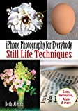 iPhone Photography for Everybody: Still Life Techniques (iPhone Photography for Everybody Series)