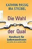 Die Wahl der Qual: Handbuch für Sadomasochisten und solche, die es werden wollen