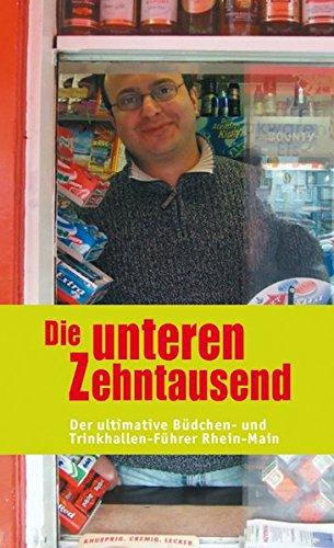 Die unteren Zehntausend: Der ultimative Büdchen- und Trinkhallen-Führer Rhein-Main