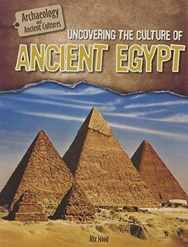 Uncovering the Culture of Ancient Egypt (Archaeology and Ancient Cultures)