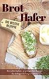 Brot backen mit Hafer: Brot selber backen – 50 gelingsichere Rezepte für Anfänger & Fortgeschrittene (Backen - die besten Rezepte)