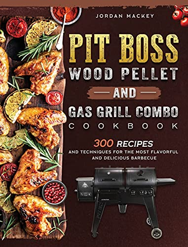 PIT BOSS Wood Pellet and Gas Grill Combo Cookbook: 300 Recipes and Techniques for the Most Flavorful and Delicious Barbecue