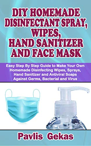 DIY HOMEMADE DISINFECTANT SPRAY, WIPES, HAND SANITIZER AND FACE MASK : Easy Step By Step Guide to Make Your Own Homemade Disinfecting Wipes, Sprays, Hand Sanitizer and Antiviral Soaps Against Germs