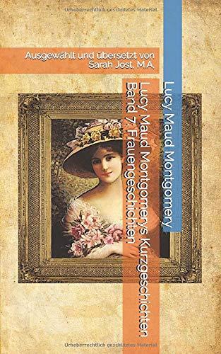 Lucy Maud Montgomerys Kurzgeschichten Band 7: Frauengeschichten: Ausgewählt & übersetzt von Sarah Jost, M.A.