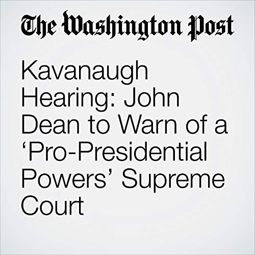 Kavanaugh Hearing: John Dean to Warn of a 'Pro-Presidential Powers' Supreme Court copertina