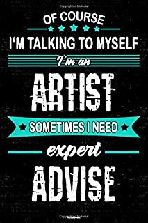 Of course I'm talking to myself I'm an Artist sometimes I need expert advise Notebook: Artist Journal 6 x 9 inch Book 120 lined pages gift