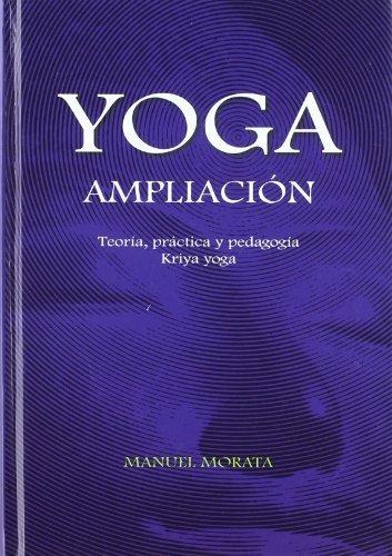 Yoga, ampliación : teoría, práctica y pedagogía (kriya yoga) by Manuel Morata Muñoz(2010-06-01)