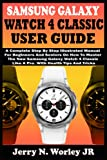 SAMSUNG GALAXY WATCH 4 CLASSIC USER GUIDE: A Complete Step By Step Illustrated Manual For Beginners And Seniors On How To Master The New Samsung Galaxy Watch 4 Classic Like A Pro. With Health Tips