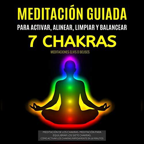 Meditación Guiada Para Activar, Alinear, Limpiar y Balancear Los 7 Chakras [Guided Meditation to Activate, Align, Clean and Balance The 7 Chakras] cover art