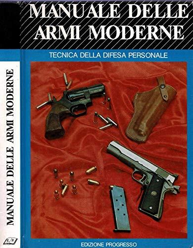 Manuale delle armi moderne - Tecnica della difesa personale. Armi da fuoco e tiro per difesa personale.