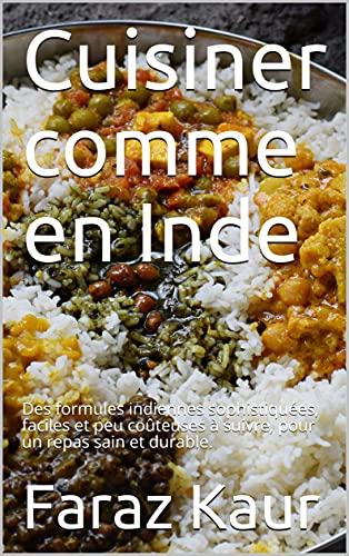 Couverture du livre Cuisiner comme en Inde: Des formules indiennes sophistiquées, faciles et peu coûteuses à suivre, pour un repas sain et durable.