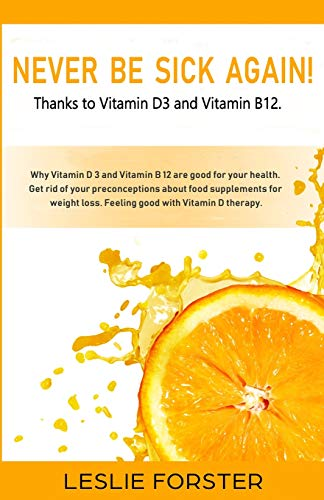Never be sick again thanks to Vitamin D3 and Vitamin B12!: Stay fit and healthy with Vitamin D3 and Vitamin B12 thanks to the best nutritional ... clarify any prejudice against supplements.