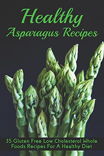 Healthy Asparagus Recipes: 35 Gluten Free Low Cholesterol Whole Foods Recipes For A Healthy Diet: How Do You Make Edible Asparagus? (English Edition)