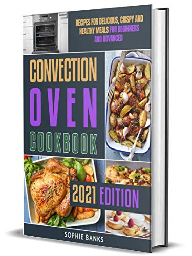 Convection Oven Cookbook: Recipes for Delicious, Crispy and Healthy Meals for Beginners and Advanced (English Edition)