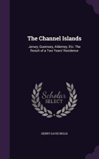 The Channel Islands: Jersey, Guernsey, Alderney, Etc: The Result of a Two Years' Residence