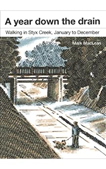 A year down the drain : Walking in Styx Creek, January to December by [Mark MacLean]