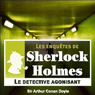 Le détective agonisant     Les enquêtes de Sherlock Holmes 1              De :                                                                                                                                 Arthur Conan Doyle                               Lu par :                                                                                                                                 Cyril Deguillen                      Durée : 37 min     2 notations     Global 4,5