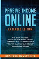 PASSIVE INCOME ONLINE - Extended Edition -: This Book Includes: Blogging a 6 -Figure Business Strategy, Dropshipping Shopify e-Commerce Business Model Guide, Day Trading Options Beginners Guide, Day Trading for Beginners guide, Trading Dividend Investing.