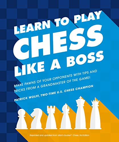 Learn to Play Chess Like a Boss: Make Pawns of Your Opponents with Tips and Tricks From a Grandmaster of the Game