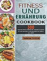 Fitness und Ernaehrung: 300 Tage Das Fitness Kochbuch mit einfachen Rezepten! Mit einer gesunden Ernaehrung endlich zur Topform inkl. BONUS