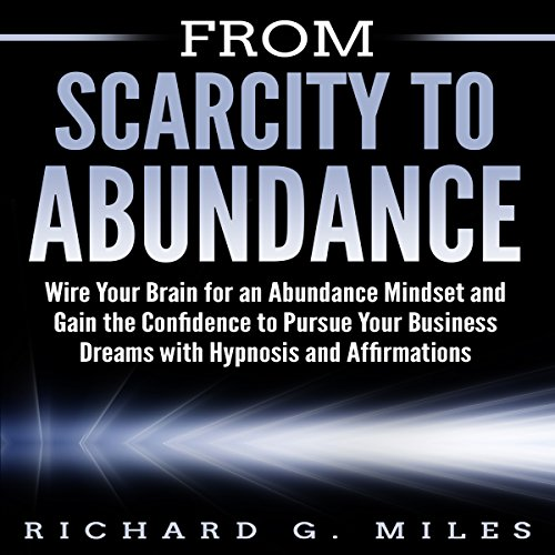 From Scarcity to Abundance: Wire Your Brain for an Abundance Mindset and Gain the Confidence to Pursue Your Business Dreams with Hypnosis and Affirmations audiobook cover art