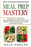 Meal Planning For Beginners: MEAL PREP MASTERY - Quick and Easy Simple Meal Prep For Weight Loss With A Starter Meal Planner For Air Fryer Recipes, Crockpot and Standard Cooking