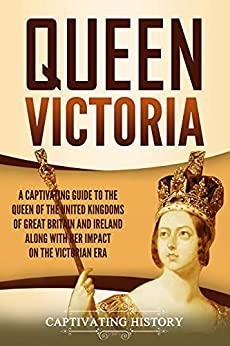Queen Victoria: A Captivating Guide to the Queen of the United Kingdoms of Great Britain and Ireland along with Her Impact on the Victorian Era (English Edition) par [Captivating History]