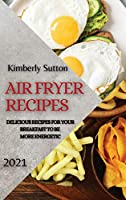 Air Fryer Recipes 2021: Delicious Recipes for Your Breakfast to Be More Energetic