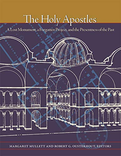 The Holy Apostles: A Lost Monument, a Forgotten Project, and the Presentness of the Past (Dumbarton Oaks Byzantine Symposia and Colloquia)