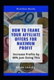 How to Frame Your Affiliate Offers for Maximum profit: Increase Profits by 60% Just Doing This