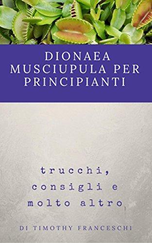 Dionaea Muscipula per principianti: trucchi, consigli e molto altro (Italian Edition)