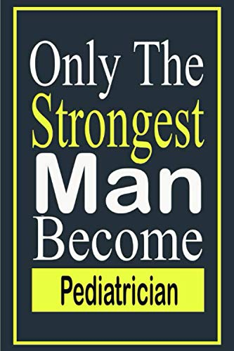 Only The Strongest Man Become Pediatrician: Funny quote notebook , Pediatrician journal ,Diary To Write In - Perfect Thanksgiving Birthday, labor day ... Gift Ideas For Pediatrician & Coworkers .