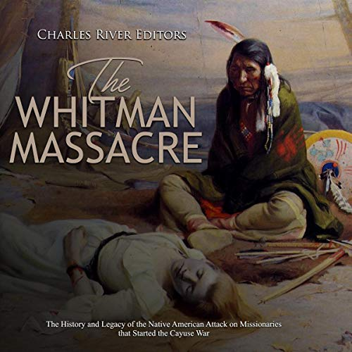 The Whitman Massacre     The History and Legacy of the Native American Attack on Missionaries That Started the Cayuse War              By:                                                                                                                                 Charles River Editors                               Narrated by:                                                                                                                                 Scott Clem                      Length: 1 hr and 45 mins     Not rated yet     Overall 0.0