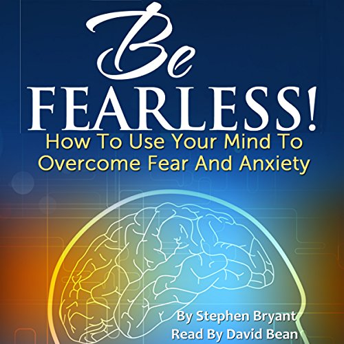 Be Fearless! How to Use Your Mind to Overcome Fear and Anxiety audiobook cover art
