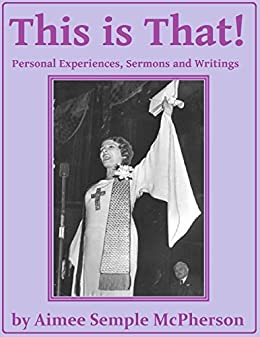 This Is That: Personal Experiences, Sermons and Writings by [Aimee Semple McPherson]