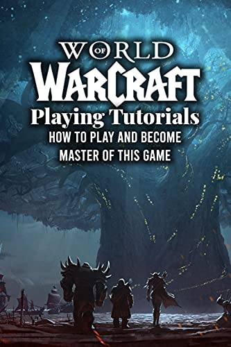 World of Warcraft Playing Tutorials: How to Play and Become Master of This Game: World of Warcraft Guides (English Edition)
