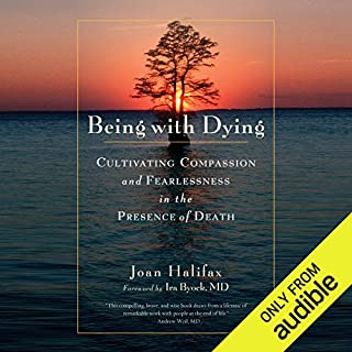 Being with Dying     Cultivating Compassion and Fearlessness in the Presence of Death              Written by:                                                                                                                                 Joan Halifax,                                                                                        Ira Byock MD (foreword)                               Narrated by:                                                                                                                                 Claire Slemmer                      Length: 8 hrs and 26 mins     Not rated yet     Overall 0.0